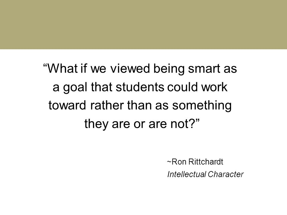 """What if we viewed being smart as a goal that students could work toward rather than as something they are or are not?"" ~Ron Rittchardt Intellectual C"