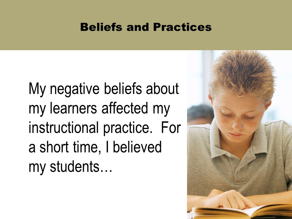 Beliefs and Practices My negative beliefs about my learners affected my instructional practice. For a short time, I believed my students…