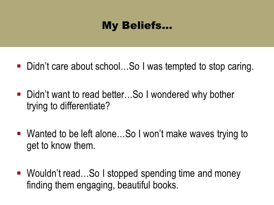 My Beliefs…  Didn't care about school…So I was tempted to stop caring.  Didn't want to read better…So I wondered why bother trying to differentiate?
