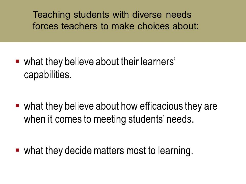 Teaching students with diverse needs forces teachers to make choices about:  what they believe about their learners' capabilities.