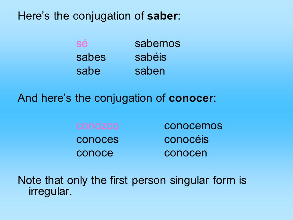 Here's the conjugation of saber: sésabemos sabessabéis sabesaben And here's the conjugation of conocer: conozcoconocemos conocesconocéis conoceconocen