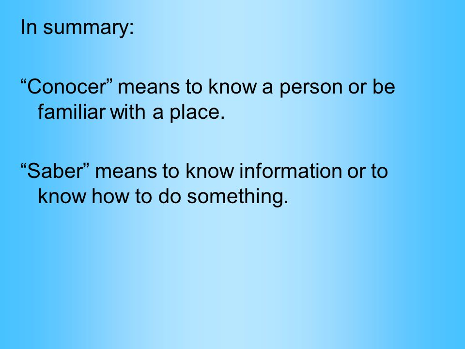 "In summary: ""Conocer"" means to know a person or be familiar with a place. ""Saber"" means to know information or to know how to do something."