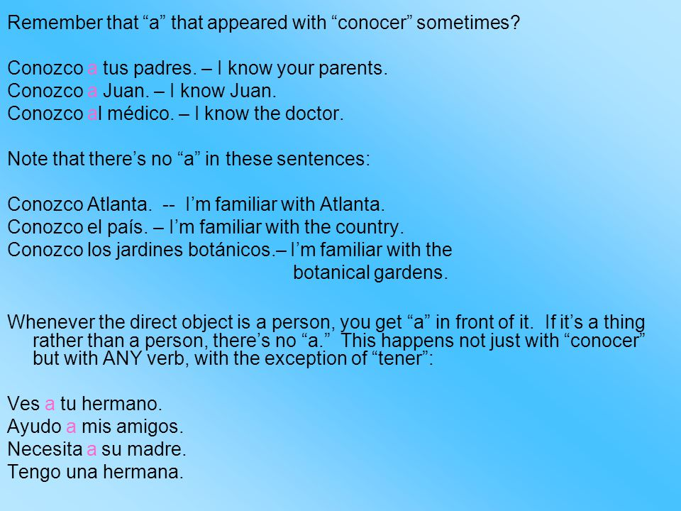 "Remember that ""a"" that appeared with ""conocer"" sometimes? Conozco a tus padres. – I know your parents. Conozco a Juan. – I know Juan. Conozco al médic"
