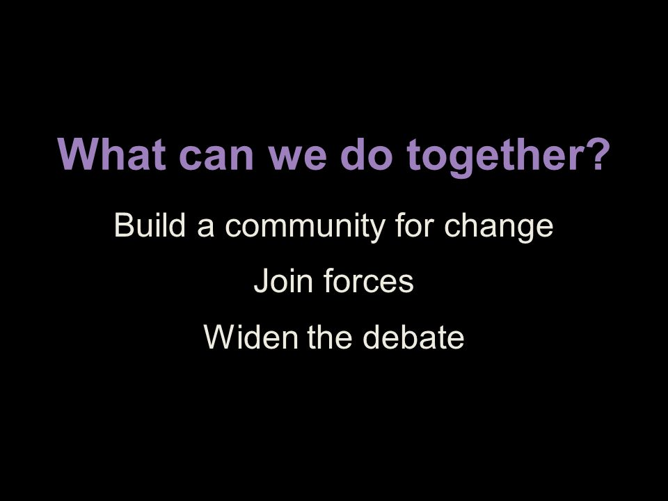 What can we do together Build a community for change Join forces Widen the debate