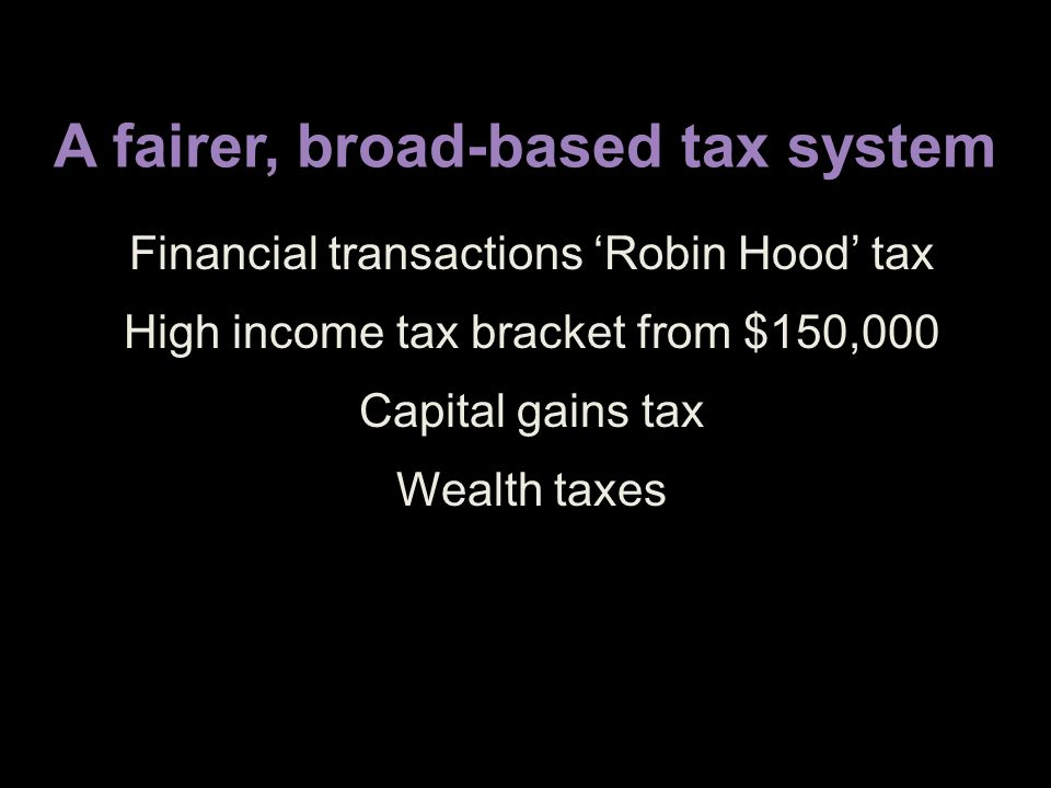 A fairer, broad-based tax system Financial transactions 'Robin Hood' tax High income tax bracket from $150,000 Capital gains tax Wealth taxes