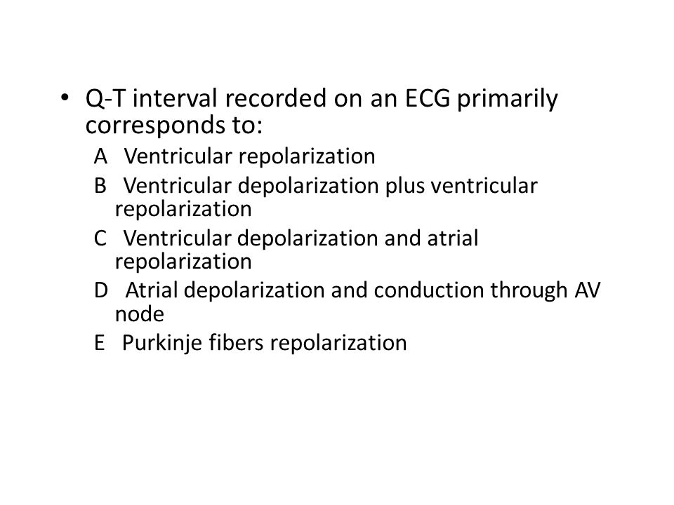 Q-T interval recorded on an ECG primarily corresponds to: A Ventricular repolarization B Ventricular depolarization plus ventricular repolarization C Ventricular depolarization and atrial repolarization D Atrial depolarization and conduction through AV node E Purkinje fibers repolarization