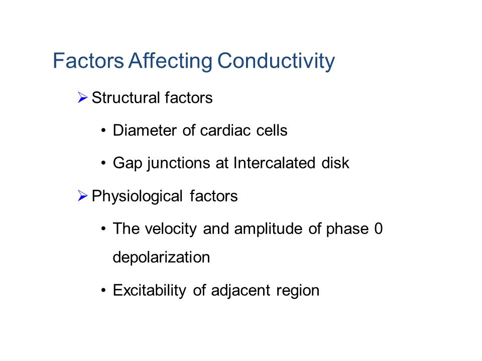 Factors Affecting Conductivity  Structural factors Diameter of cardiac cells Gap junctions at Intercalated disk  Physiological factors The velocity and amplitude of phase 0 depolarization Excitability of adjacent region