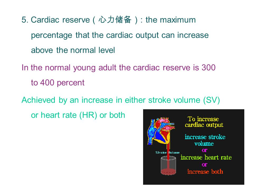 5. Cardiac reserve (心力储备) : the maximum percentage that the cardiac output can increase above the normal level In the normal young adult the cardiac r