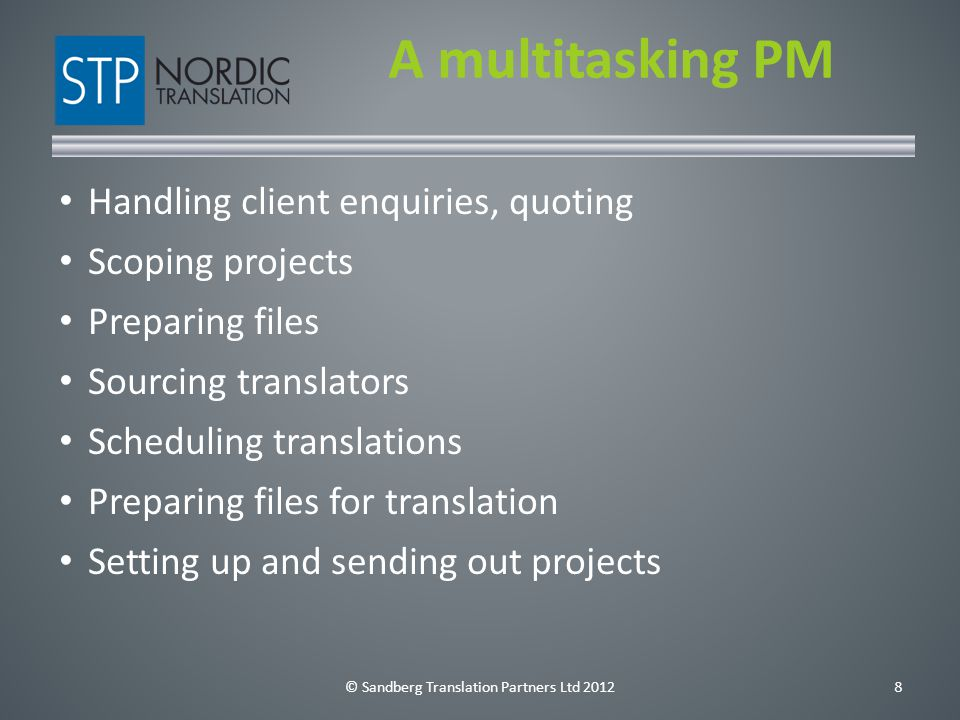 © Sandberg Translation Partners Ltd 20129 A multitasking PM Writing instructions Handling queries Troubleshooting and advising Managing deadlines Checking files for delivery Delivering on time