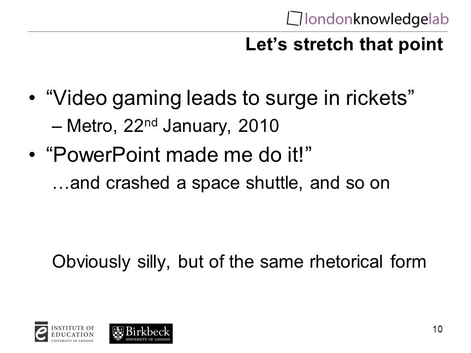 Let's stretch that point Video gaming leads to surge in rickets –Metro, 22 nd January, 2010 PowerPoint made me do it! …and crashed a space shuttle, and so on Obviously silly, but of the same rhetorical form 10