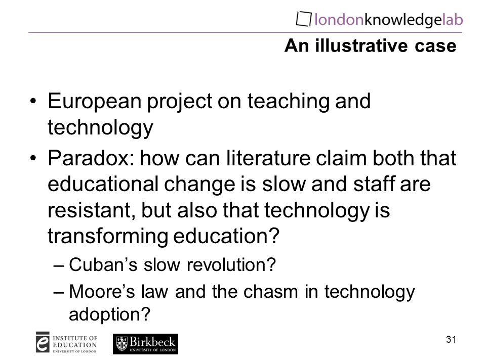 An illustrative case European project on teaching and technology Paradox: how can literature claim both that educational change is slow and staff are resistant, but also that technology is transforming education.