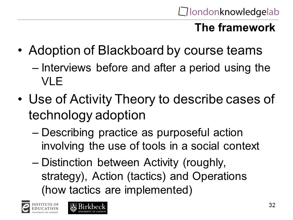 The framework Adoption of Blackboard by course teams –Interviews before and after a period using the VLE Use of Activity Theory to describe cases of technology adoption –Describing practice as purposeful action involving the use of tools in a social context –Distinction between Activity (roughly, strategy), Action (tactics) and Operations (how tactics are implemented) 32