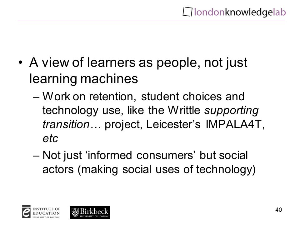A view of learners as people, not just learning machines –Work on retention, student choices and technology use, like the Writtle supporting transition… project, Leicester's IMPALA4T, etc –Not just 'informed consumers' but social actors (making social uses of technology) 40