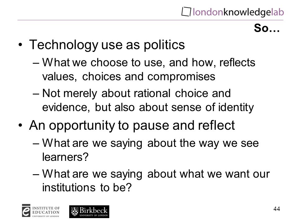 So… Technology use as politics –What we choose to use, and how, reflects values, choices and compromises –Not merely about rational choice and evidence, but also about sense of identity An opportunity to pause and reflect –What are we saying about the way we see learners.