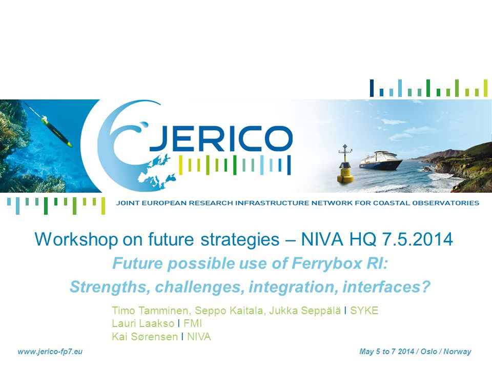 Timo Tamminen, Seppo Kaitala, Jukka Seppälä I SYKE Lauri Laakso I FMI Kai Sørensen I NIVA www.jerico-fp7.eu Workshop on future strategies – NIVA HQ 7.5.2014 Future possible use of Ferrybox RI: Strengths, challenges, integration, interfaces.