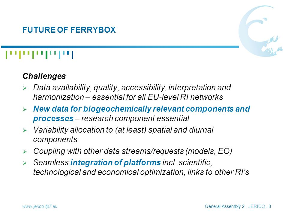 General Assembly 2 - JERICO - 3 FUTURE OF FERRYBOX Challenges  Data availability, quality, accessibility, interpretation and harmonization – essential for all EU-level RI networks  New data for biogeochemically relevant components and processes – research component essential  Variability allocation to (at least) spatial and diurnal components  Coupling with other data streams/requests (models, EO)  Seamless integration of platforms incl.
