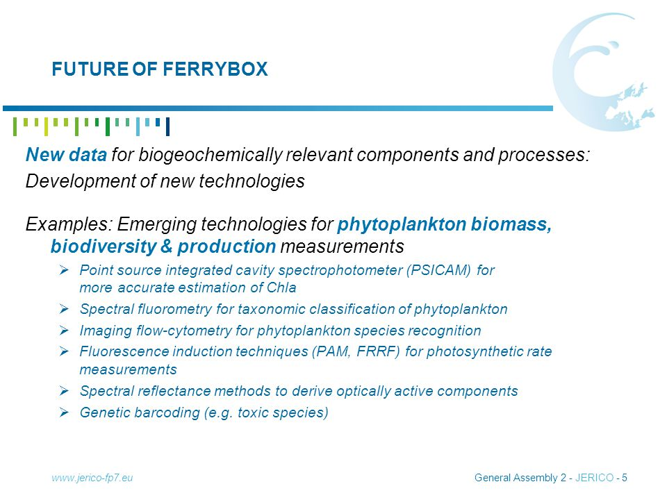 General Assembly 2 - JERICO - 6 FUTURE OF FERRYBOX New data for biogeochemically relevant components and processes: Development of new technologies Examples: Embedded experimental modules  Automated sampling devices and miniaturized experimental modules can in principle widen measurement portfolio into process data requiring manipulation of samples  Phytoplankton nutrient limitation, growth rates, nutrient affinities and uptake, etc.
