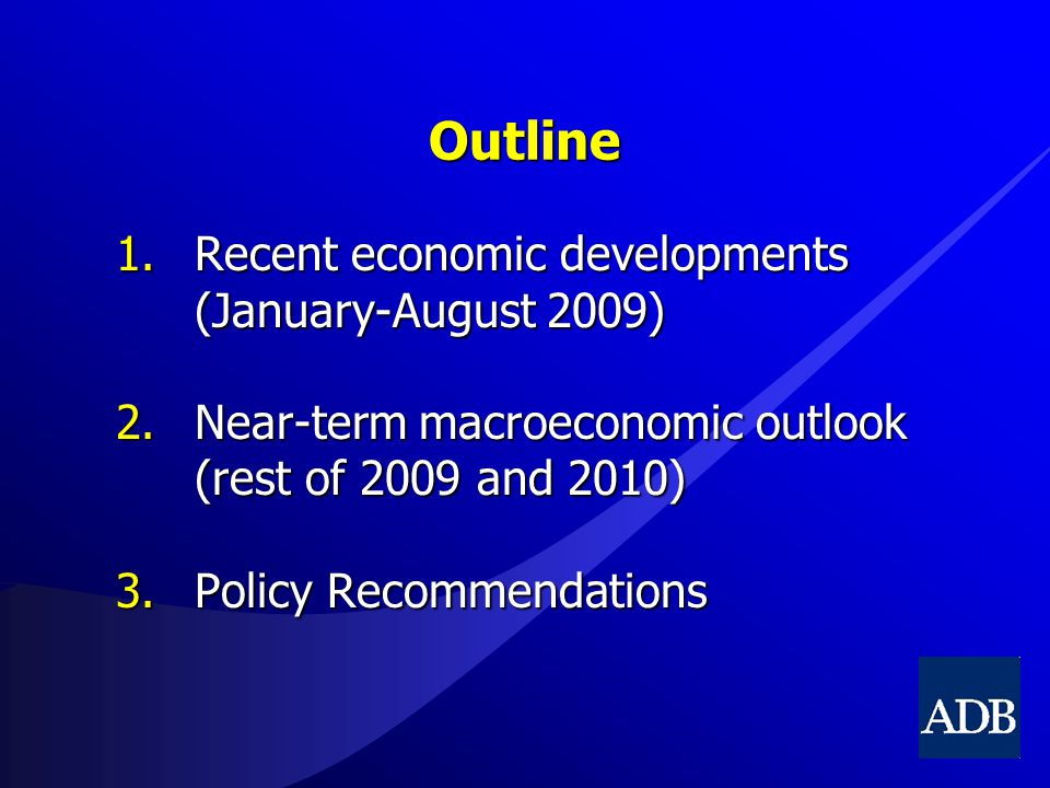 Outline 1.Recent economic developments (January-August 2009) 2.Near-term macroeconomic outlook (rest of 2009 and 2010) 3.Policy Recommendations