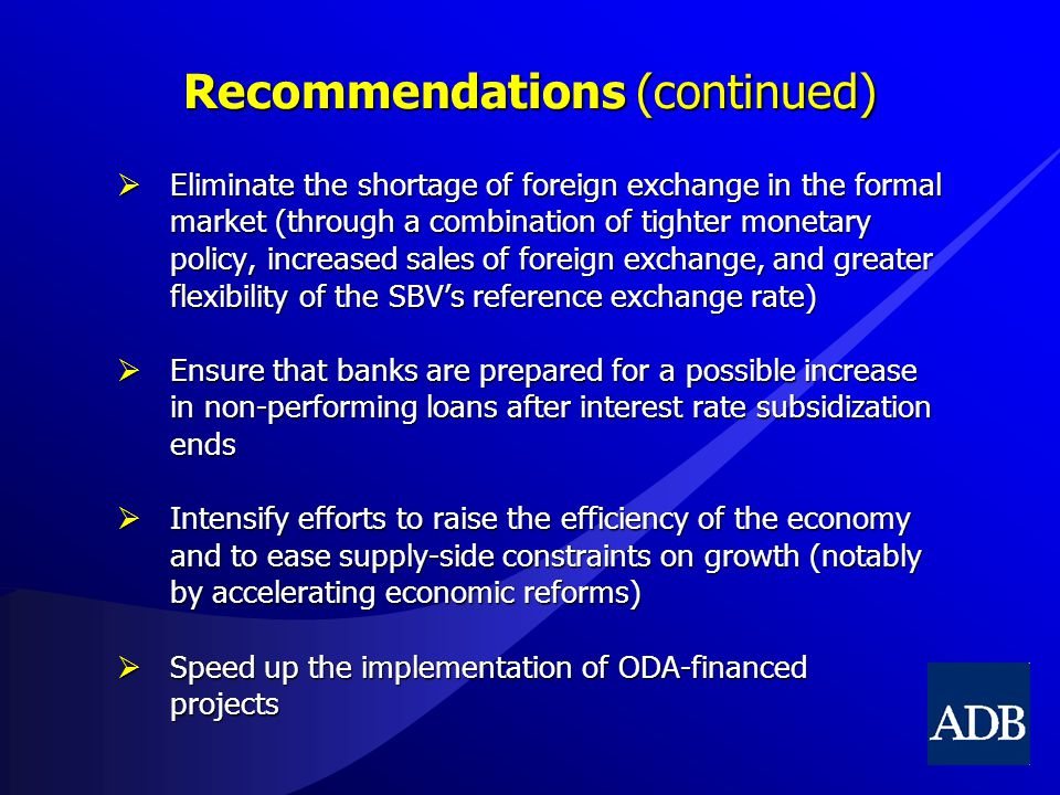 Recommendations (continued)  Eliminate the shortage of foreign exchange in the formal market (through a combination of tighter monetary policy, increased sales of foreign exchange, and greater flexibility of the SBV's reference exchange rate)  Ensure that banks are prepared for a possible increase in non-performing loans after interest rate subsidization ends  Intensify efforts to raise the efficiency of the economy and to ease supply-side constraints on growth (notably by accelerating economic reforms)  Speed up the implementation of ODA-financed projects