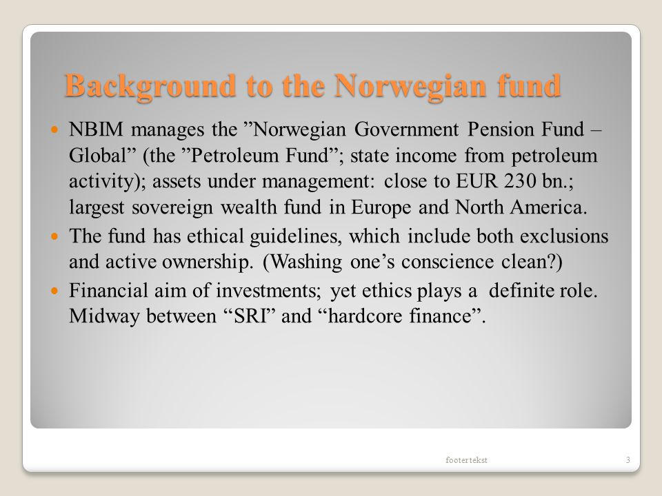 Background to the Norwegian fund NBIM manages the Norwegian Government Pension Fund – Global (the Petroleum Fund ; state income from petroleum activity); assets under management: close to EUR 230 bn.; largest sovereign wealth fund in Europe and North America.