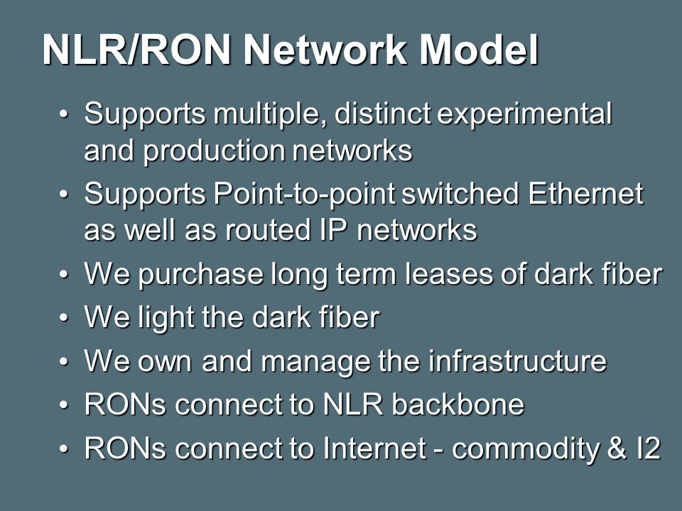 NLR/RON Network Model Supports multiple, distinct experimental and production networks Supports multiple, distinct experimental and production networks Supports Point-to-point switched Ethernet as well as routed IP networks Supports Point-to-point switched Ethernet as well as routed IP networks We purchase long term leases of dark fiber We purchase long term leases of dark fiber We light the dark fiber We light the dark fiber We own and manage the infrastructure We own and manage the infrastructure RONs connect to NLR backbone RONs connect to NLR backbone RONs connect to Internet - commodity & I2 RONs connect to Internet - commodity & I2