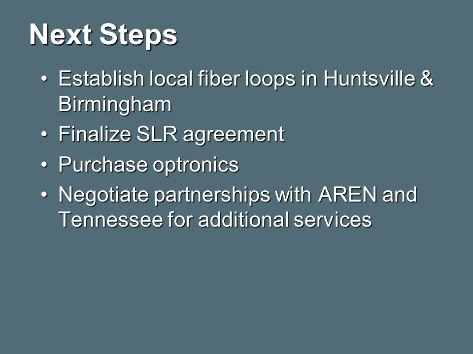 Next Steps Establish local fiber loops in Huntsville & BirminghamEstablish local fiber loops in Huntsville & Birmingham Finalize SLR agreementFinalize SLR agreement Purchase optronicsPurchase optronics Negotiate partnerships with AREN and Tennessee for additional servicesNegotiate partnerships with AREN and Tennessee for additional services