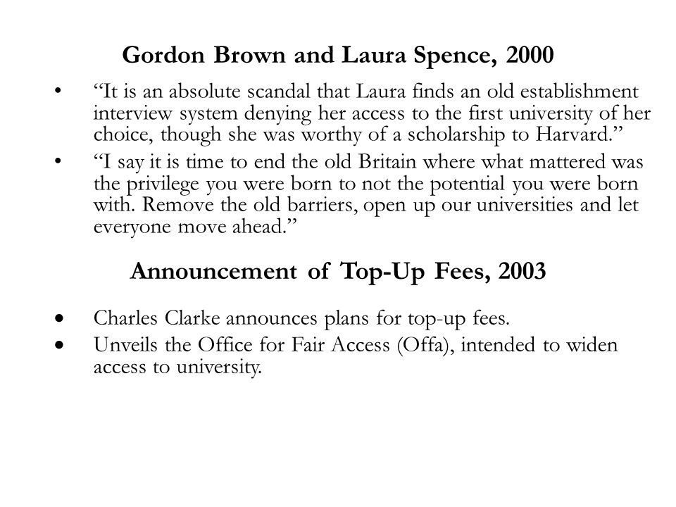 Gordon Brown and Laura Spence, 2000 It is an absolute scandal that Laura finds an old establishment interview system denying her access to the first university of her choice, though she was worthy of a scholarship to Harvard. I say it is time to end the old Britain where what mattered was the privilege you were born to not the potential you were born with.
