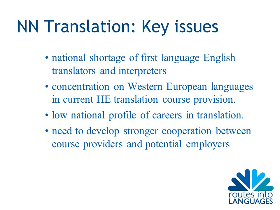 NN Translation: Key issues national shortage of first language English translators and interpreters concentration on Western European languages in current HE translation course provision.