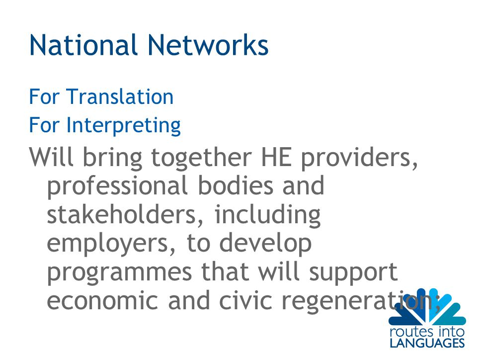 National Networks For Translation For Interpreting Will bring together HE providers, professional bodies and stakeholders, including employers, to develop programmes that will support economic and civic regeneration;