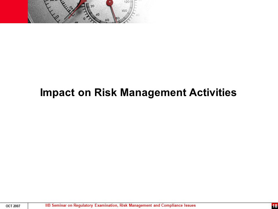 IIB Seminar on Regulatory Examination, Risk Management and Compliance Issues OCT 2007 18 Impact on Risk Management Activities