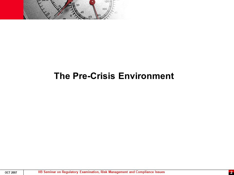 IIB Seminar on Regulatory Examination, Risk Management and Compliance Issues OCT 2007 2 The Pre-Crisis Environment