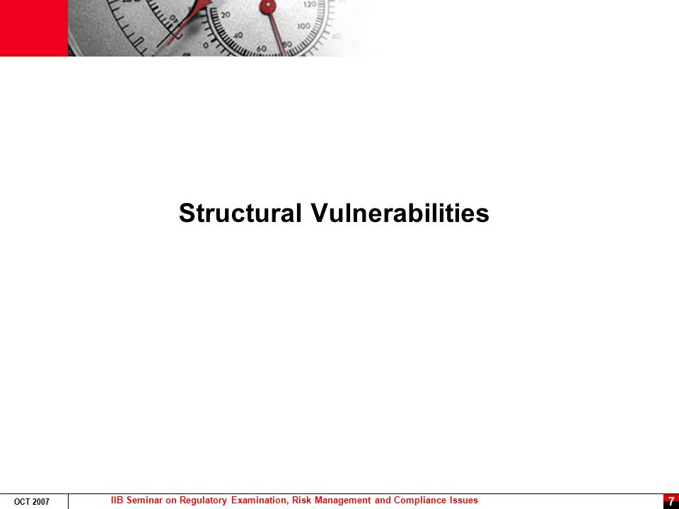 IIB Seminar on Regulatory Examination, Risk Management and Compliance Issues OCT 2007 7 Structural Vulnerabilities