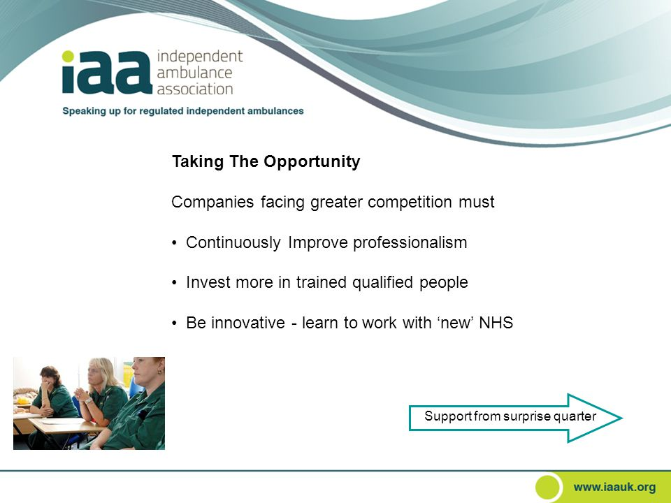 Taking The Opportunity Companies facing greater competition must Continuously Improve professionalism Invest more in trained qualified people Be innovative - learn to work with 'new' NHS Support from surprise quarter