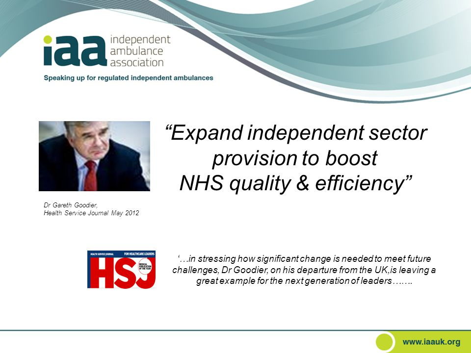 Expand independent sector provision to boost NHS quality & efficiency Dr Gareth Goodier, Health Service Journal May 2012 '…in stressing how significant change is needed to meet future challenges, Dr Goodier, on his departure from the UK,is leaving a great example for the next generation of leaders…….