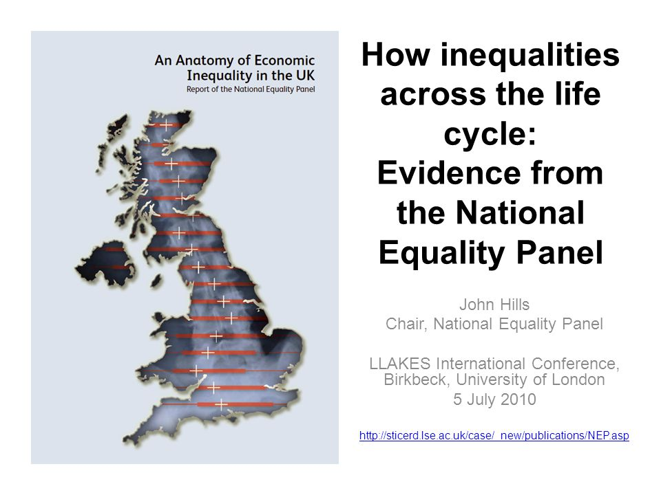 How inequalities across the life cycle: Evidence from the National Equality Panel John Hills Chair, National Equality Panel LLAKES International Conference, Birkbeck, University of London 5 July 2010 http://sticerd.lse.ac.uk/case/_new/publications/NEP.asp