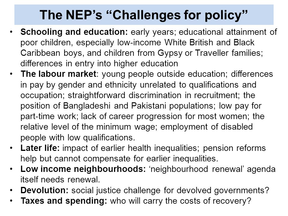 The NEP's Challenges for policy Schooling and education: early years; educational attainment of poor children, especially low-income White British and Black Caribbean boys, and children from Gypsy or Traveller families; differences in entry into higher education The labour market: young people outside education; differences in pay by gender and ethnicity unrelated to qualifications and occupation; straightforward discrimination in recruitment; the position of Bangladeshi and Pakistani populations; low pay for part-time work; lack of career progression for most women; the relative level of the minimum wage; employment of disabled people with low qualifications.