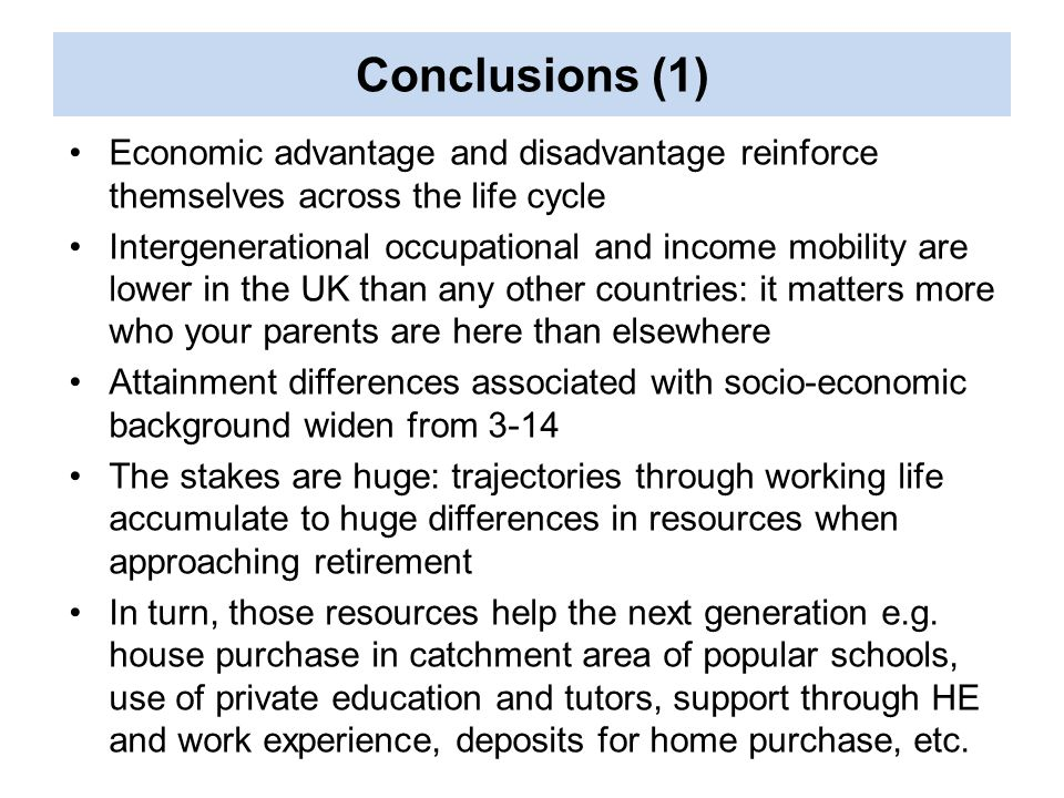 Economic advantage and disadvantage reinforce themselves across the life cycle Intergenerational occupational and income mobility are lower in the UK than any other countries: it matters more who your parents are here than elsewhere Attainment differences associated with socio-economic background widen from 3-14 The stakes are huge: trajectories through working life accumulate to huge differences in resources when approaching retirement In turn, those resources help the next generation e.g.