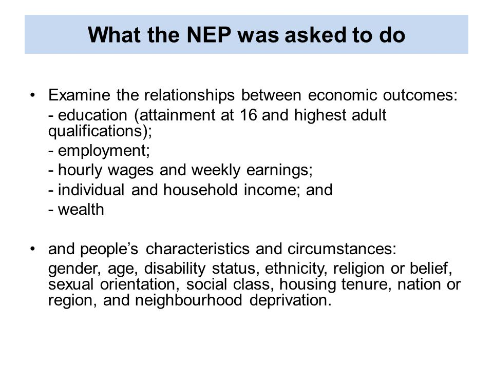 What the NEP was asked to do Examine the relationships between economic outcomes: - education (attainment at 16 and highest adult qualifications); - employment; - hourly wages and weekly earnings; - individual and household income; and - wealth and people's characteristics and circumstances: gender, age, disability status, ethnicity, religion or belief, sexual orientation, social class, housing tenure, nation or region, and neighbourhood deprivation.