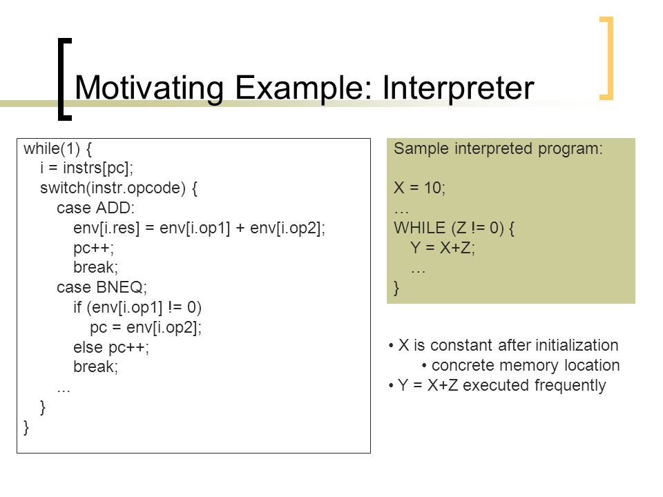 Motivating Example: Interpreter while(1) { i = instrs[pc]; switch(instr.opcode) { case ADD: env[i.res] = env[i.op1] + env[i.op2]; pc++; break; case BNEQ; if (env[i.op1] != 0) pc = env[i.op2]; else pc++; break;...