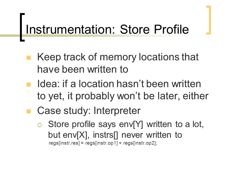 Instrumentation: Store Profile Keep track of memory locations that have been written to Idea: if a location hasn't been written to yet, it probably won't be later, either Case study: Interpreter  Store profile says env[Y] written to a lot, but env[X], instrs[] never written to regs[instr.res] = regs[instr.op1] + regs[instr.op2];