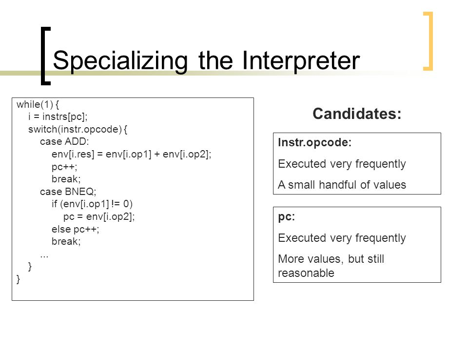 Specializing the Interpreter while(1) { i = instrs[pc]; switch(instr.opcode) { case ADD: env[i.res] = env[i.op1] + env[i.op2]; pc++; break; case BNEQ; if (env[i.op1] != 0) pc = env[i.op2]; else pc++; break;...