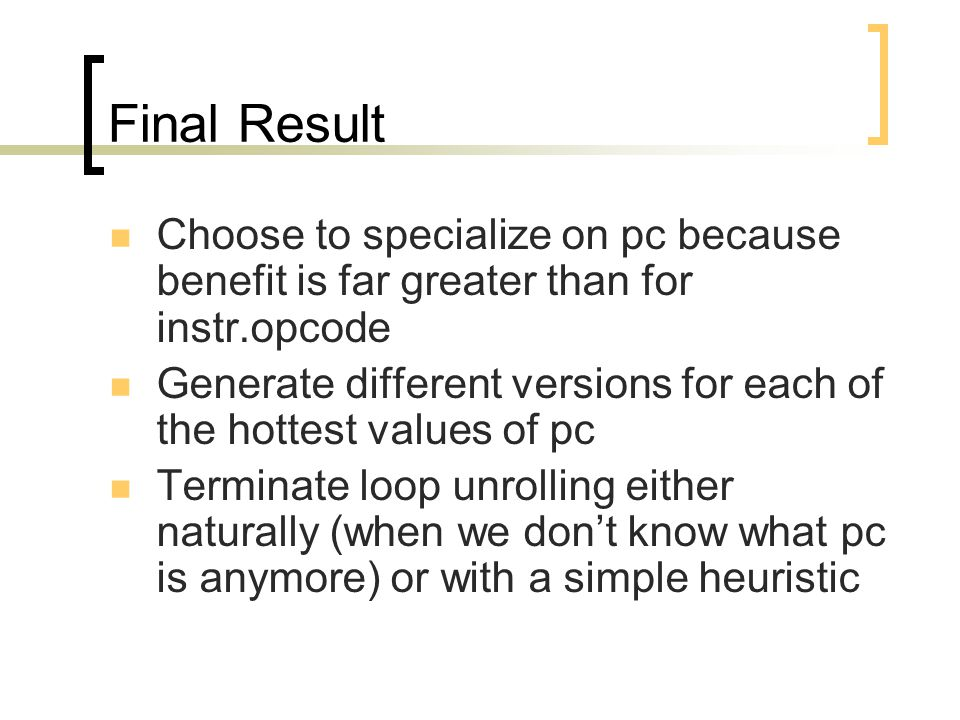 Final Result Choose to specialize on pc because benefit is far greater than for instr.opcode Generate different versions for each of the hottest values of pc Terminate loop unrolling either naturally (when we don't know what pc is anymore) or with a simple heuristic
