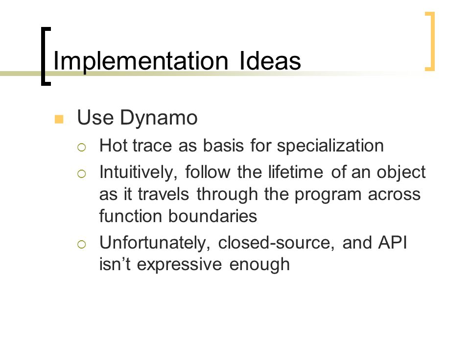 Implementation Ideas Use Dynamo  Hot trace as basis for specialization  Intuitively, follow the lifetime of an object as it travels through the program across function boundaries  Unfortunately, closed-source, and API isn't expressive enough