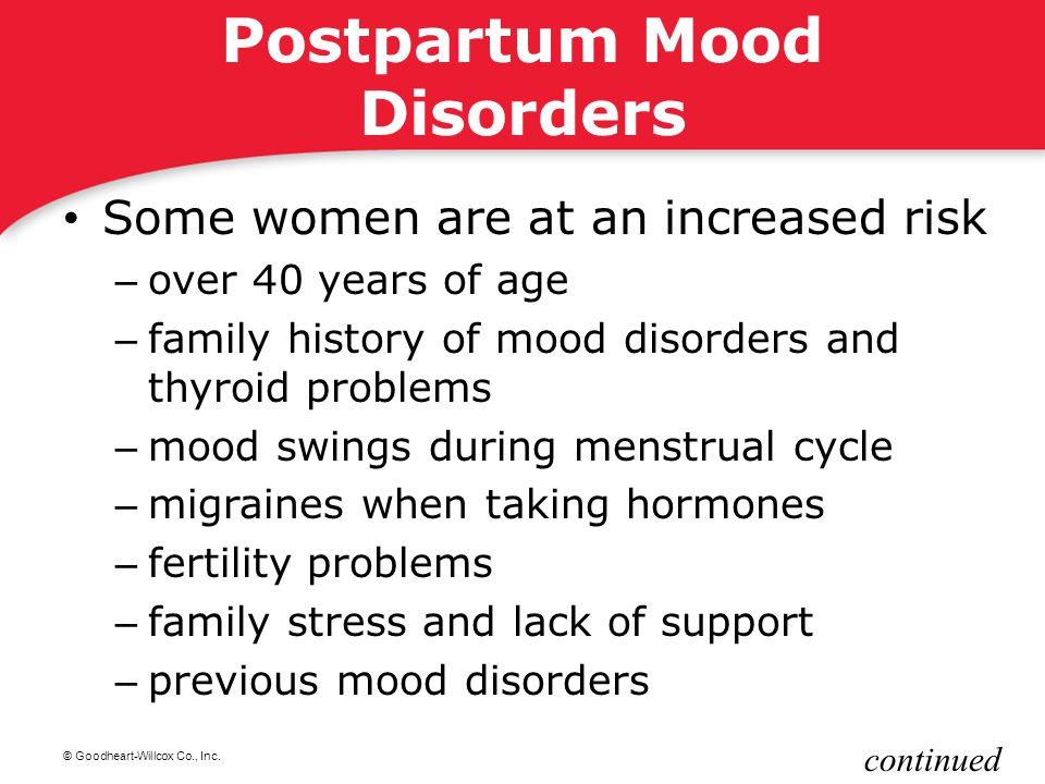 © Goodheart-Willcox Co., Inc. Postpartum Mood Disorders Some women are at an increased risk – over 40 years of age – family history of mood disorders