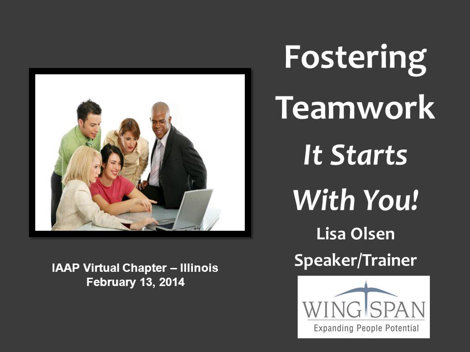 Fostering Teamwork It Starts With You! Lisa Olsen Speaker/Trainer IAAP Virtual Chapter – Illinois February 13, 2014