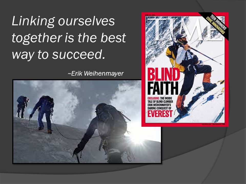 Linking ourselves together is the best way to succeed. ~ Erik Weihenmayer