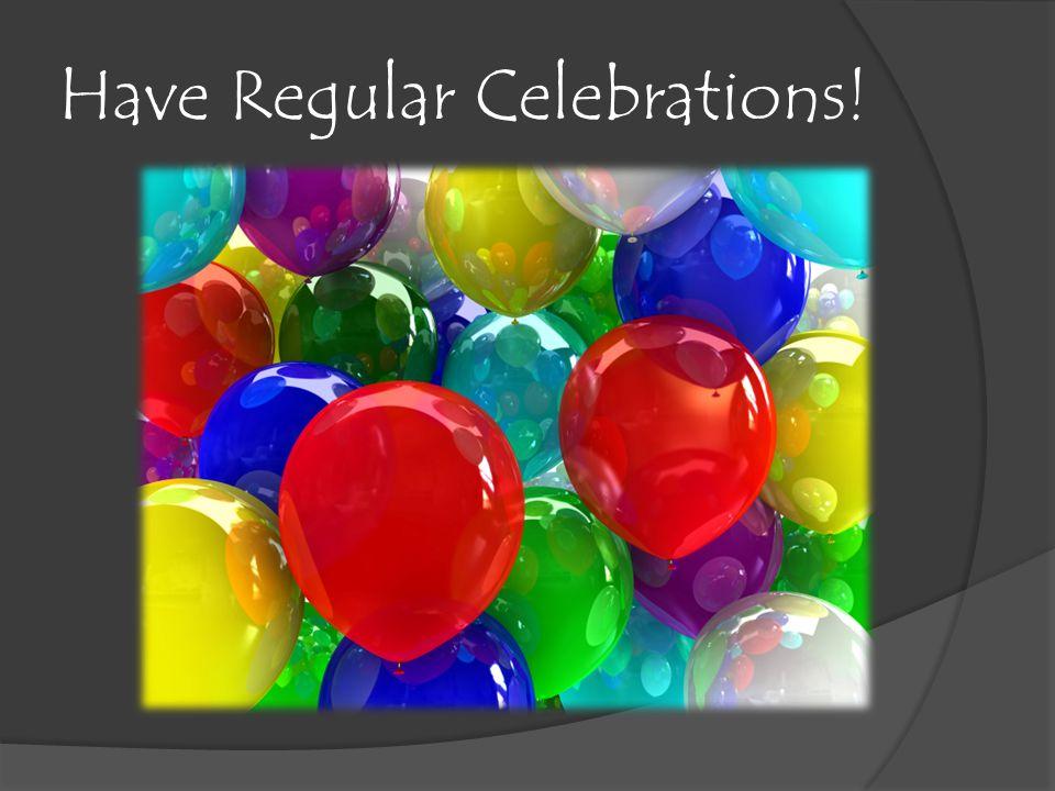 Have Regular Celebrations!