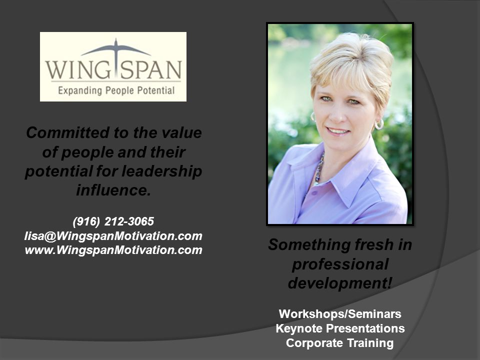 Committed to the value of people and their potential for leadership influence. (916) 212-3065 lisa@WingspanMotivation.com www.WingspanMotivation.com S
