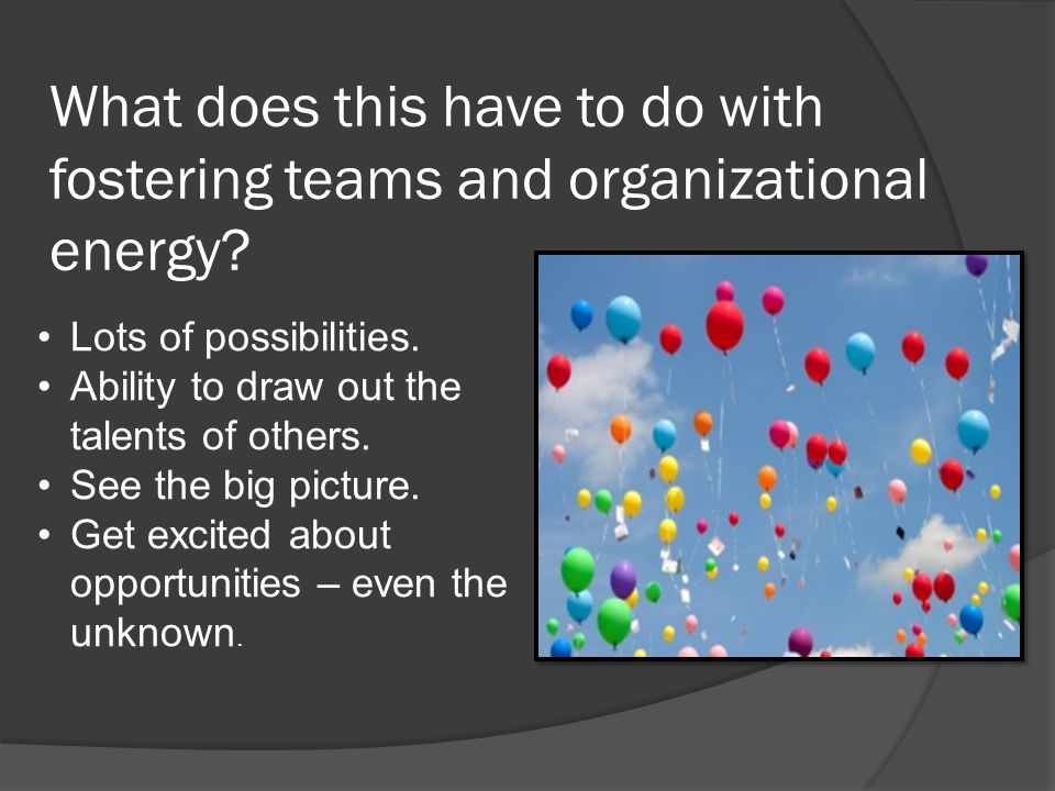 What does this have to do with fostering teams and organizational energy? Lots of possibilities. Ability to draw out the talents of others. See the bi