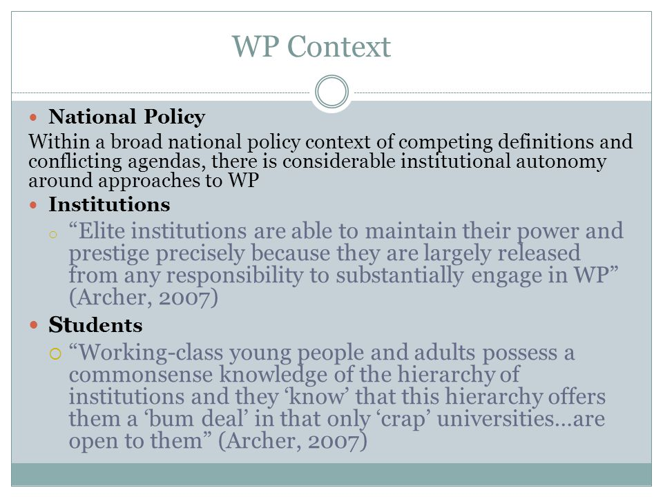 WP and Institutional 'Type' Variation in WP Approach by Institutional 'Type'  Location, mission, history, market position and institutional self- identity (Shaw et al, 2007)  Tripartite HE system: 'Bronze', 'Silver', 'Gold' institutions (Ainley 2003; Archer, 2007)  'Selecting' vs 'Recruiting'/'Old' vs 'New'/Pre and Post 92 Universities (Graham, 2010)  Russell Group vs All Other HEIs (Boliver, 2012)  Oxbridge focus (e.g.